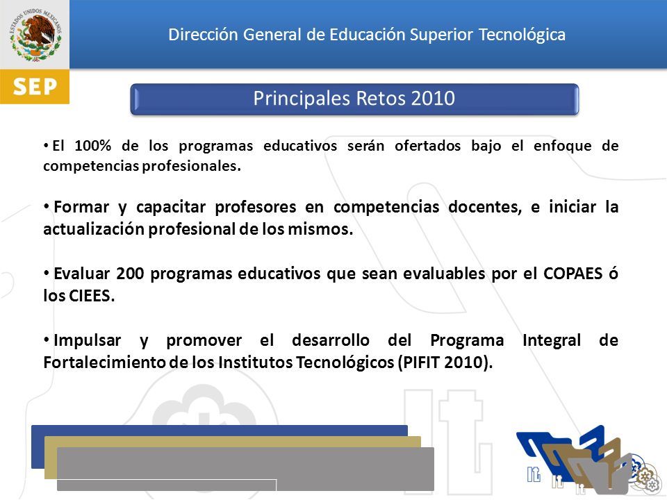 Dirección General de Educación Superior Tecnológica Principales Retos 2010 El 100% de los programas educativos serán ofertados bajo el enfoque de competencias profesionales.