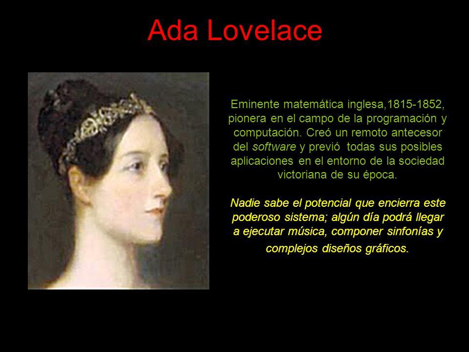 Ada Lovelace Eminente matemática inglesa,1815-1852, pionera en el campo de la programación y computación.