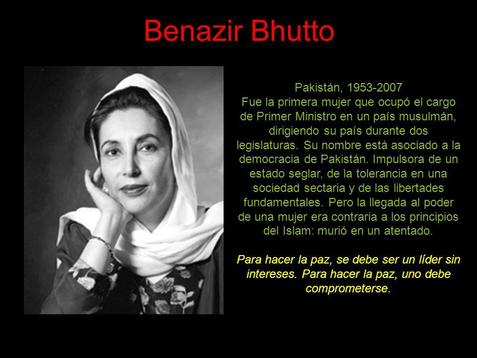 Benazir Bhutto Pakistán, 1953-2007 Fue la primera mujer que ocupó el cargo de Primer Ministro en un país musulmán, dirigiendo su país durante dos legislaturas.