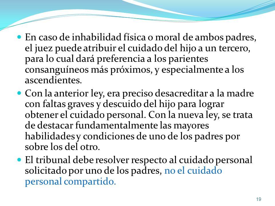 En caso de inhabilidad física o moral de ambos padres, el juez puede atribuir el cuidado del hijo a un tercero, para lo cual dará preferencia a los pa