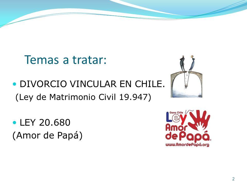Temas a tratar: DIVORCIO VINCULAR EN CHILE. (Ley de Matrimonio Civil 19.947) LEY 20.680 (Amor de Papá) 2