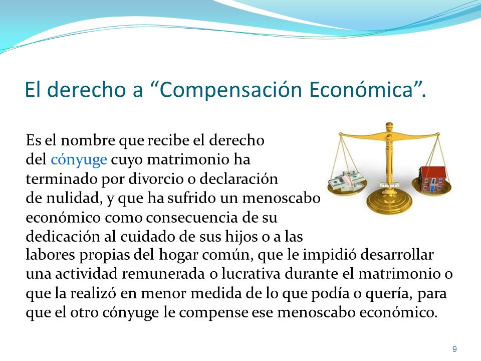 El derecho a Compensación Económica. 9 Es el nombre que recibe el derecho del cónyuge cuyo matrimonio ha terminado por divorcio o declaración de nulid