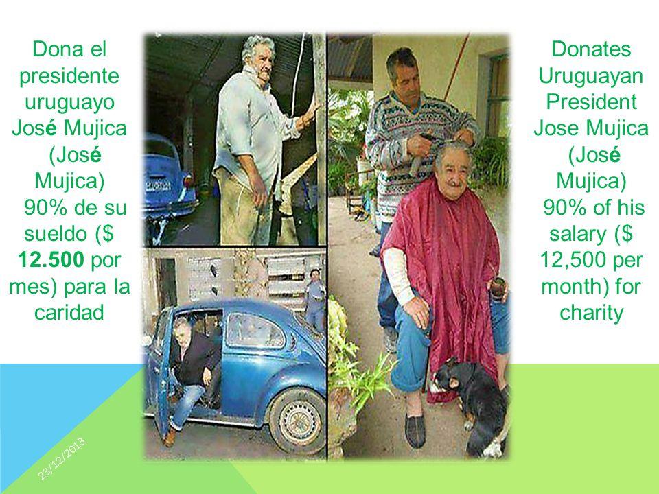 Donates Uruguayan President Jose Mujica (José Mujica) 90% of his salary ($ 12,500 per month) for charity Dona el presidente uruguayo José Mujica (José Mujica) 90% de su sueldo ($ 12.500 por mes) para la caridad 23/12/2013