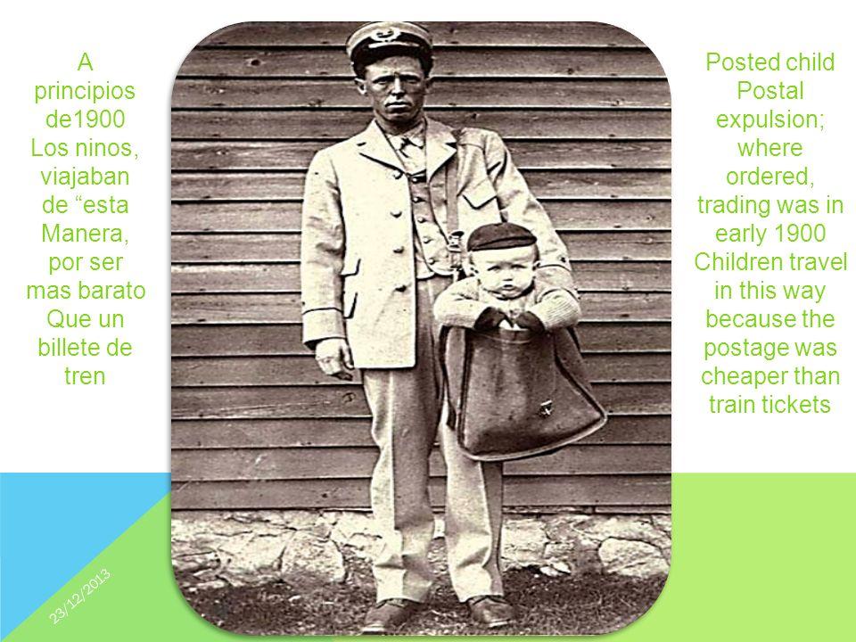 Posted child Postal expulsion; where ordered, trading was in early 1900 Children travel in this way because the postage was cheaper than train tickets A principios de1900 Los ninos, viajaban de esta Manera, por ser mas barato Que un billete de tren 23/12/2013