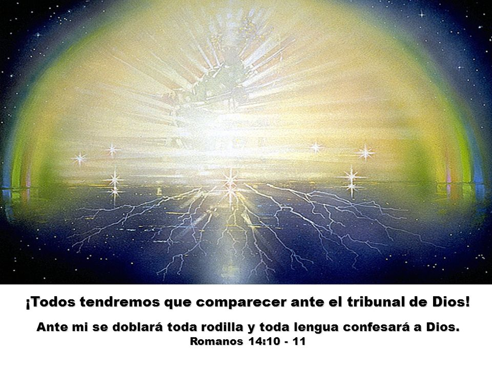 ¡Todos tendremos que comparecer ante el tribunal de Dios! Ante mi se doblará toda rodilla y toda lengua confesará a Dios. Romanos 14:10 - 11