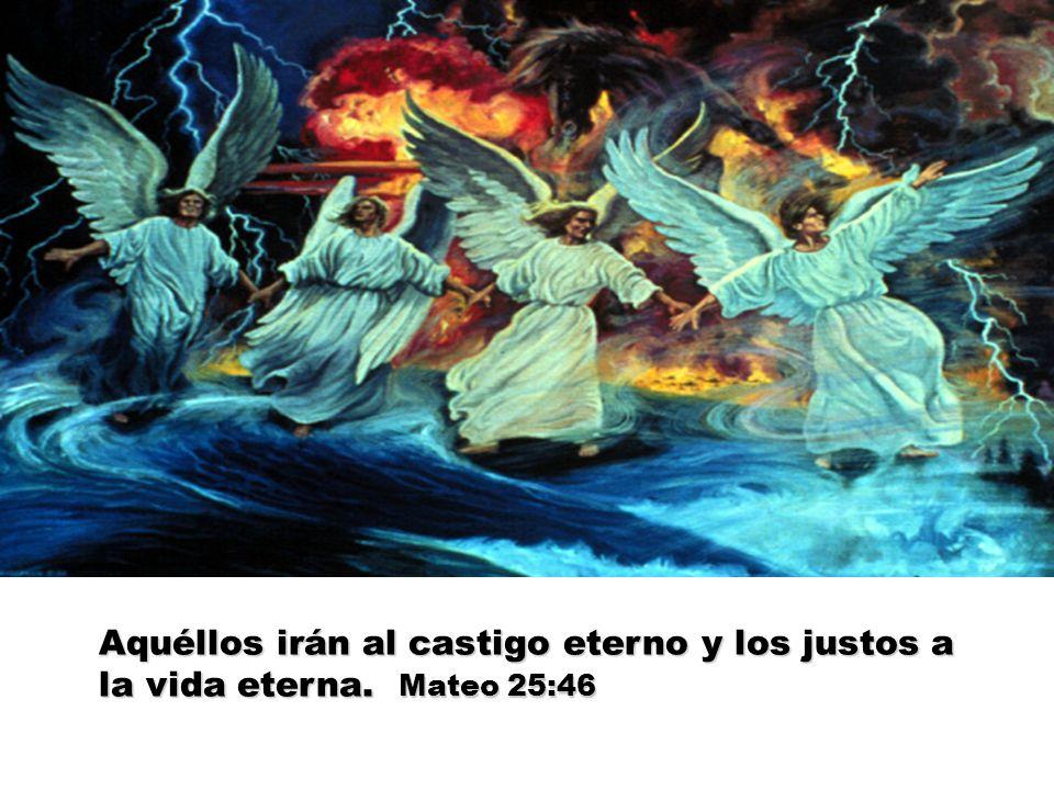 Aquéllos irán al castigo eterno y los justos a la vida eterna. Mateo 25:46