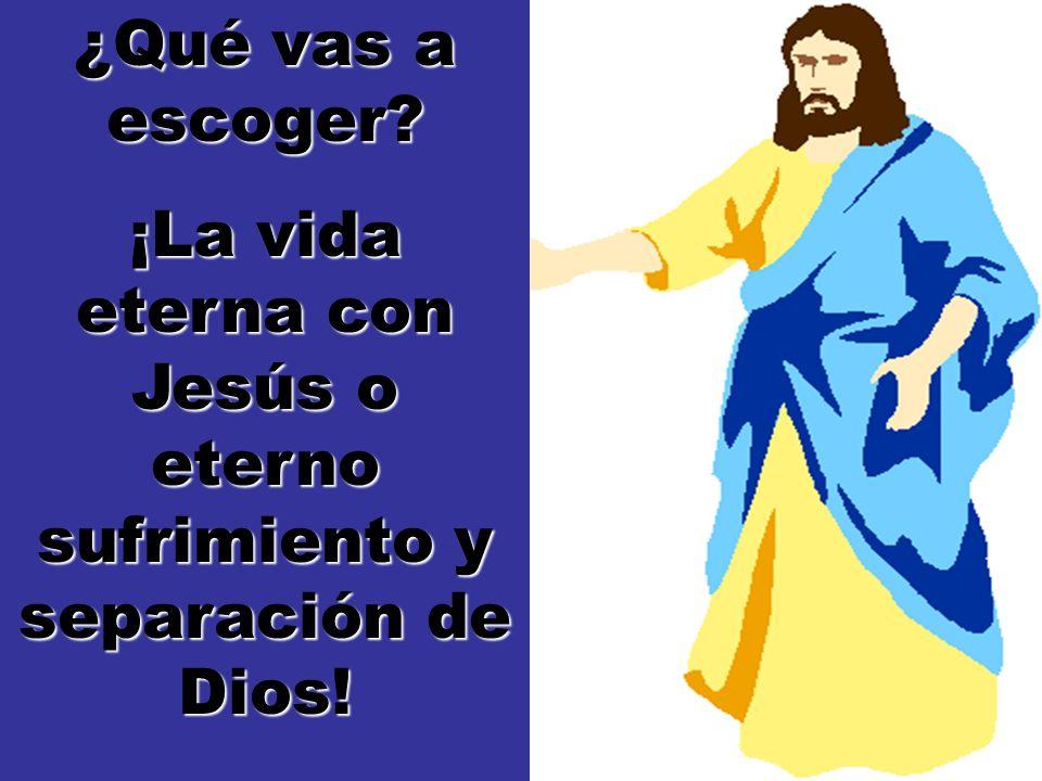¿Qué vas a escoger? ¡La vida eterna con Jesús o eterno sufrimiento y separación de Dios!