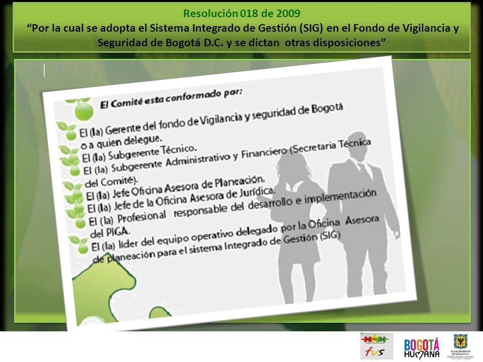 | | Resolución 018 de 2009 Por la cual se adopta el Sistema Integrado de Gestión (SIG) en el Fondo de Vigilancia y Seguridad de Bogotá D.C. y se dicta