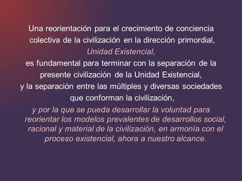 Una reorientación para el crecimiento de conciencia colectiva de la civilización en la dirección primordial, Unidad Existencial, es fundamental para t