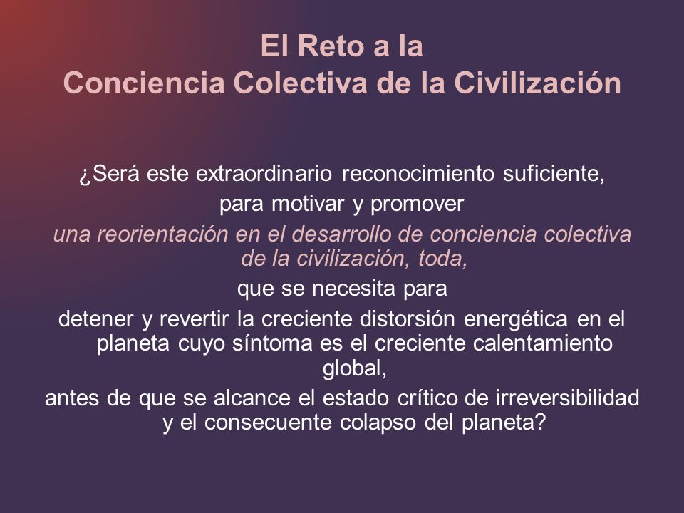 El Reto a la Conciencia Colectiva de la Civilización ¿Será este extraordinario reconocimiento suficiente, para motivar y promover una reorientación en