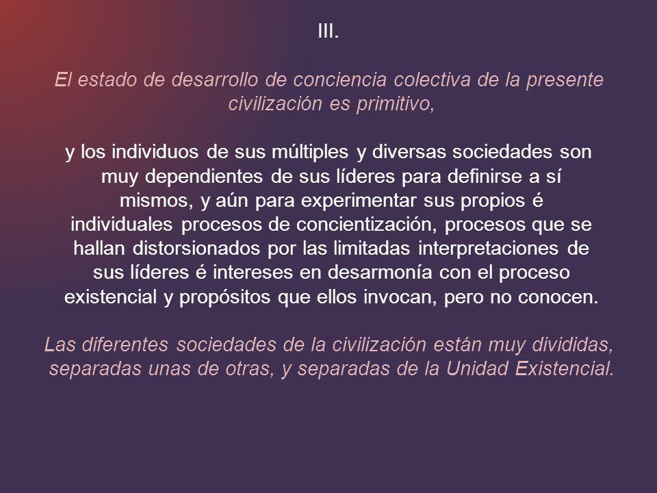 III. El estado de desarrollo de conciencia colectiva de la presente civilización es primitivo, y los individuos de sus múltiples y diversas sociedades