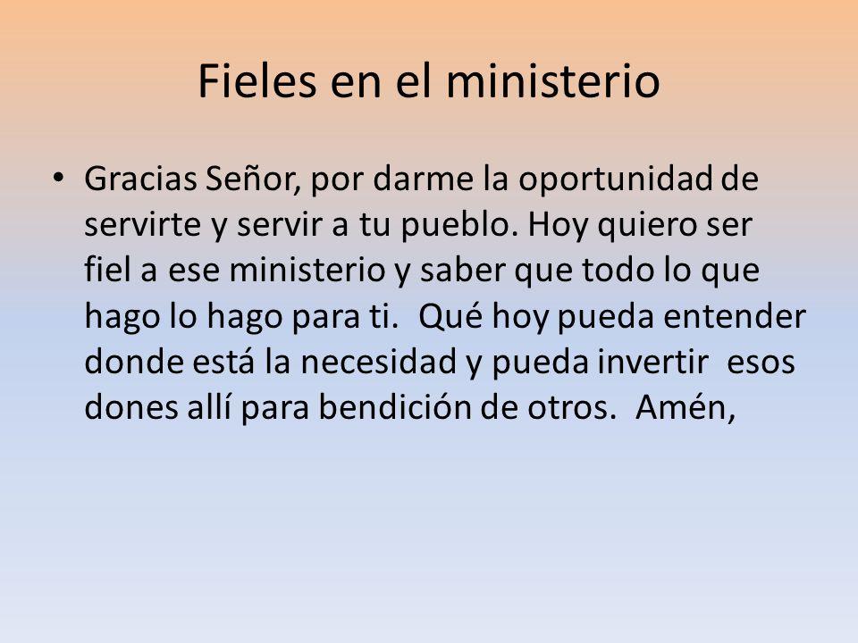 Fieles en el ministerio Gracias Señor, por darme la oportunidad de servirte y servir a tu pueblo. Hoy quiero ser fiel a ese ministerio y saber que tod