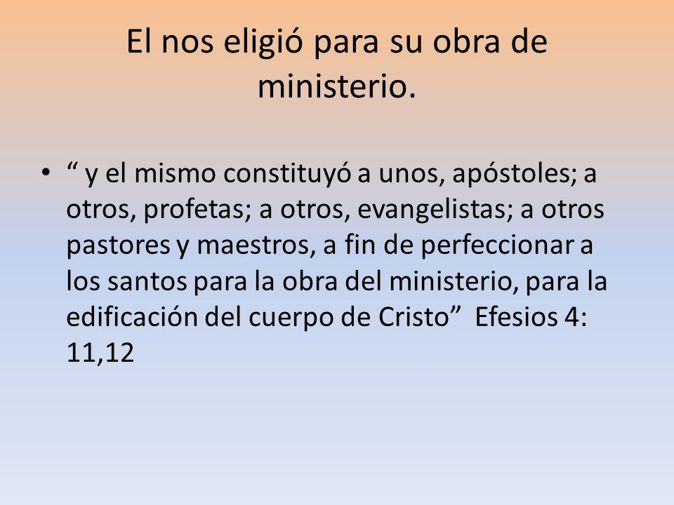 El nos eligió para su obra de ministerio. y el mismo constituyó a unos, apóstoles; a otros, profetas; a otros, evangelistas; a otros pastores y maestr