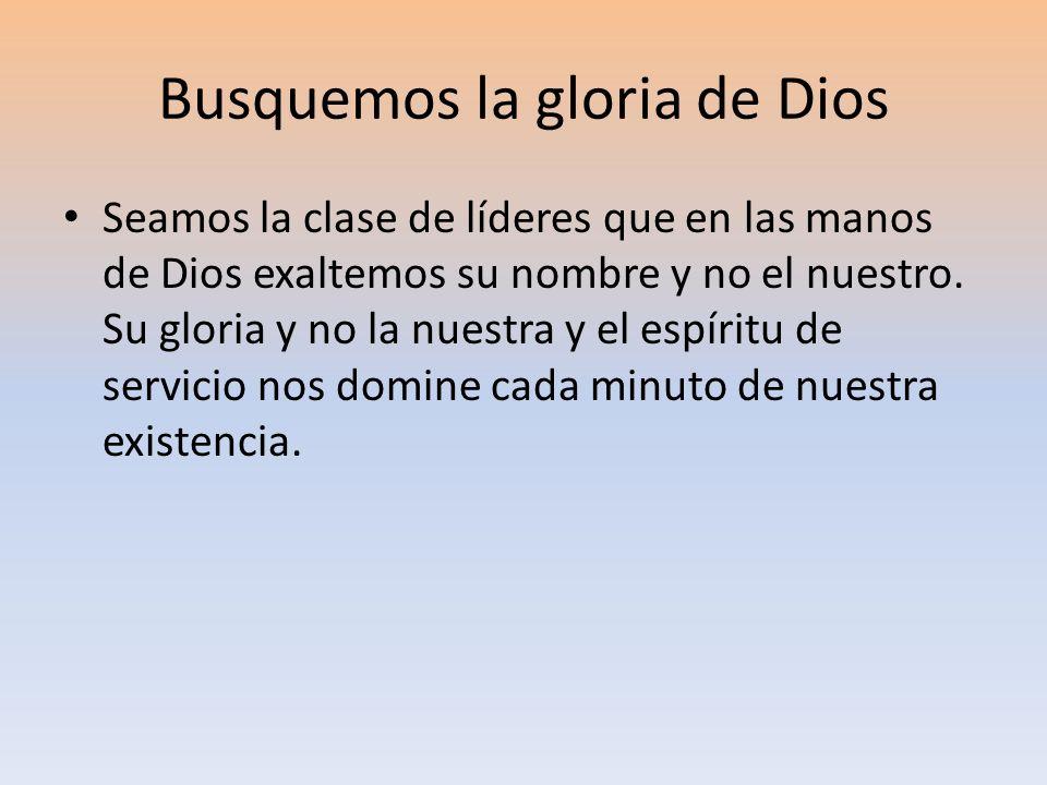 Busquemos la gloria de Dios Seamos la clase de líderes que en las manos de Dios exaltemos su nombre y no el nuestro. Su gloria y no la nuestra y el es