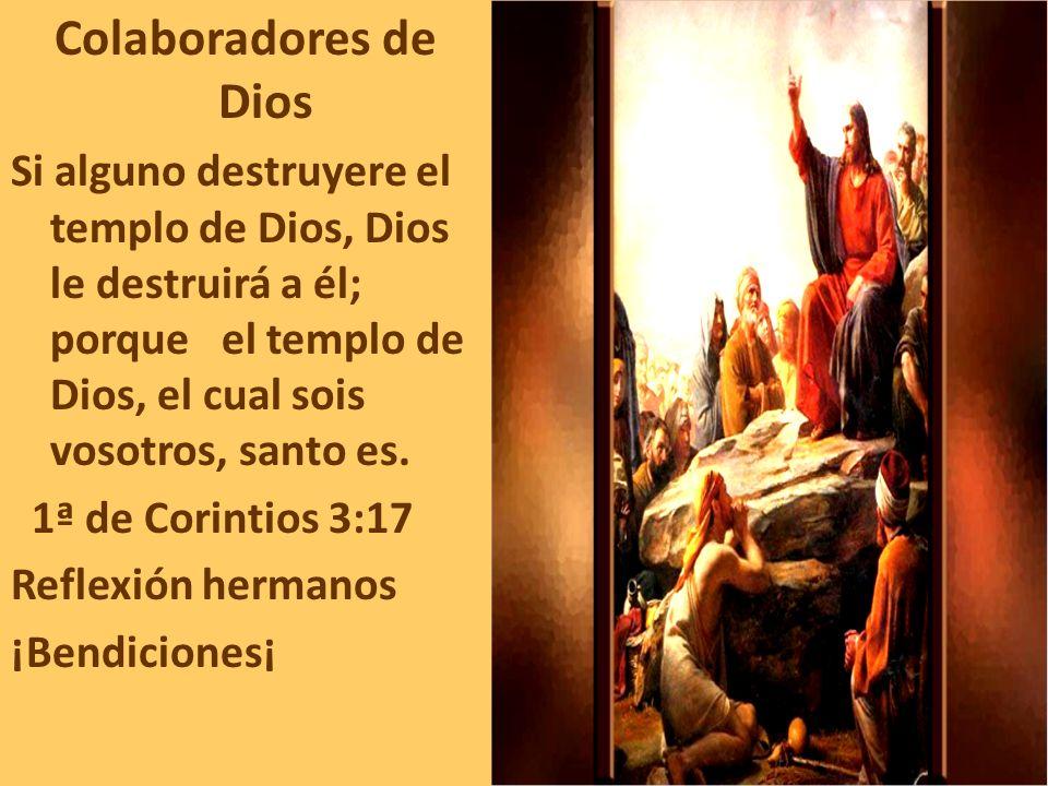 Colaboradores de Dios Si alguno destruyere el templo de Dios, Dios le destruirá a él; porque el templo de Dios, el cual sois vosotros, santo es. 1ª de