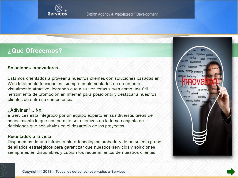 Copyright © 2013 :: Todos los derechos reservados e-Services Áreas de Experiencia Diseño Web Multiplataforma Gráfico Industrial Programación HTML5 / CSS3 Javascript / PHP MySQL Objective C - Java - iOS Tecnologías de Información Web Hosting Dominios