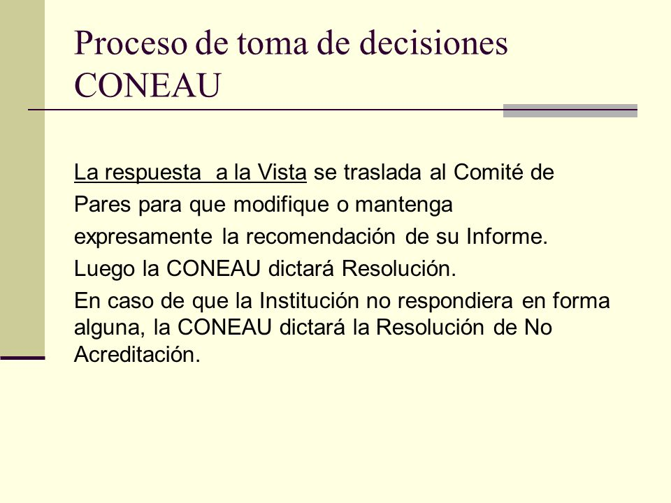 Proceso de toma de decisiones CONEAU La respuesta a la Vista se traslada al Comité de Pares para que modifique o mantenga expresamente la recomendación de su Informe.
