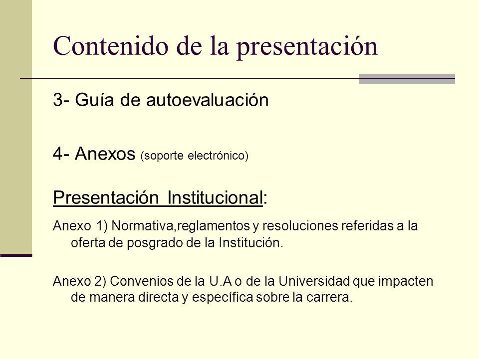 Contenido de la presentación 3- Guía de autoevaluación 4- Anexos (soporte electrónico) Presentación Institucional: Anexo 1) Normativa,reglamentos y resoluciones referidas a la oferta de posgrado de la Institución.