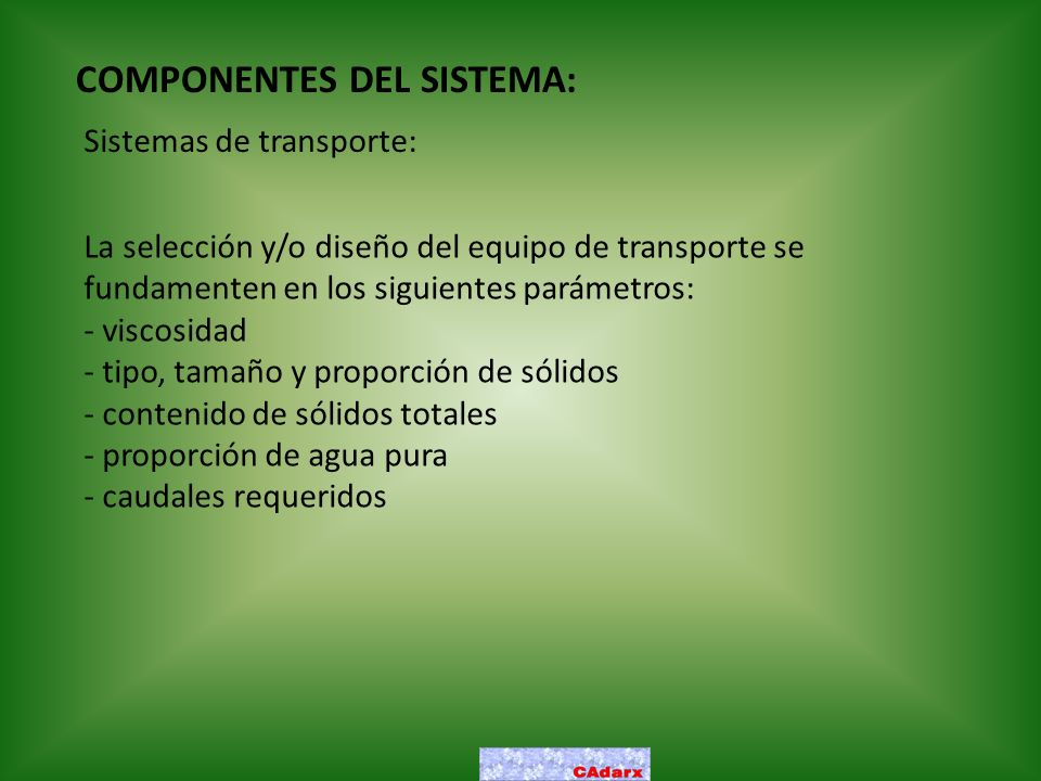 COMPONENTES DEL SISTEMA: Sistemas de transporte: La selección y/o diseño del equipo de transporte se fundamenten en los siguientes parámetros: - visco