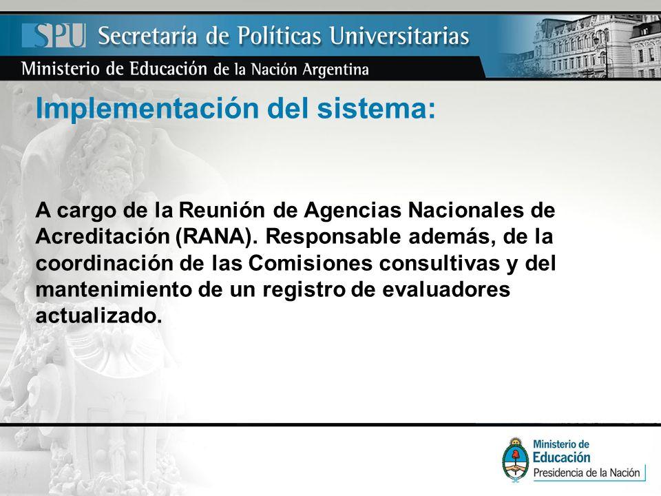 Implementación del sistema: A cargo de la Reunión de Agencias Nacionales de Acreditación (RANA). Responsable además, de la coordinación de las Comisio