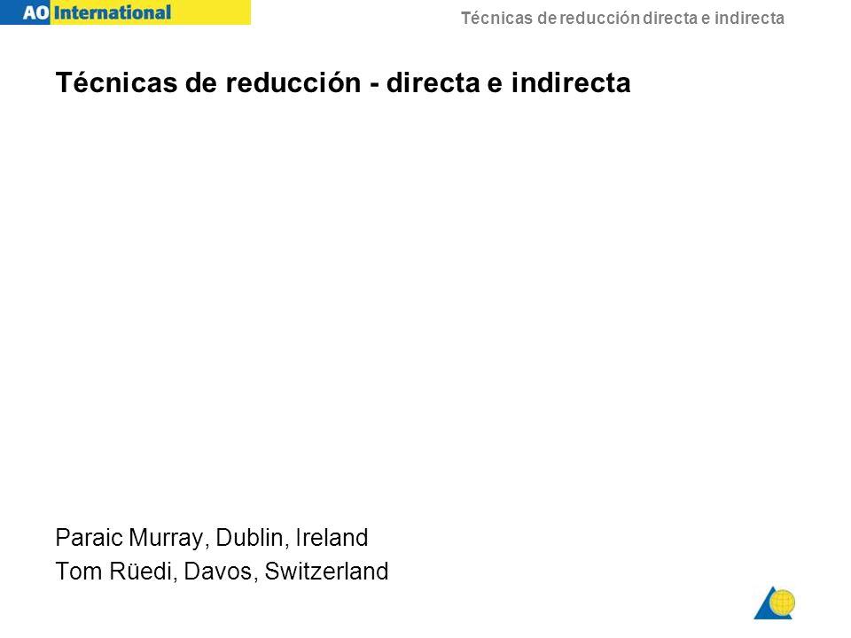 Técnicas de reducción directa e indirecta Técnicas de reducción - directa e indirecta Paraic Murray, Dublin, Ireland Tom Rüedi, Davos, Switzerland