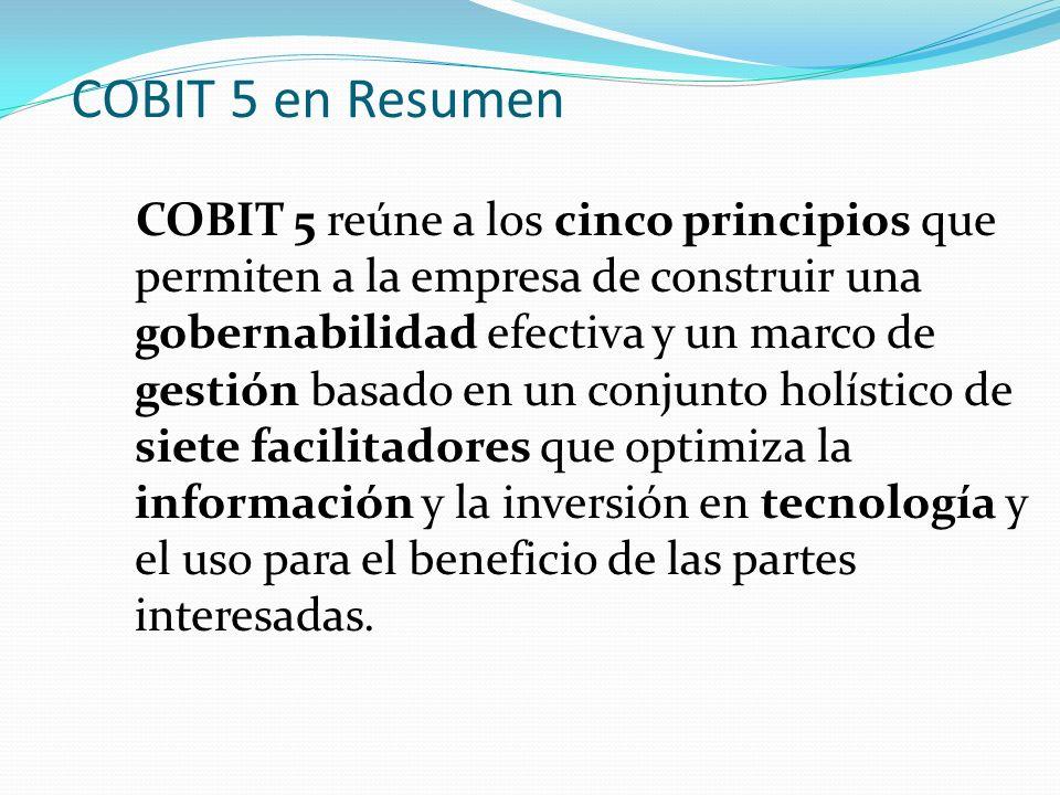 COBIT 5 en Resumen COBIT 5 reúne a los cinco principios que permiten a la empresa de construir una gobernabilidad efectiva y un marco de gestión basad