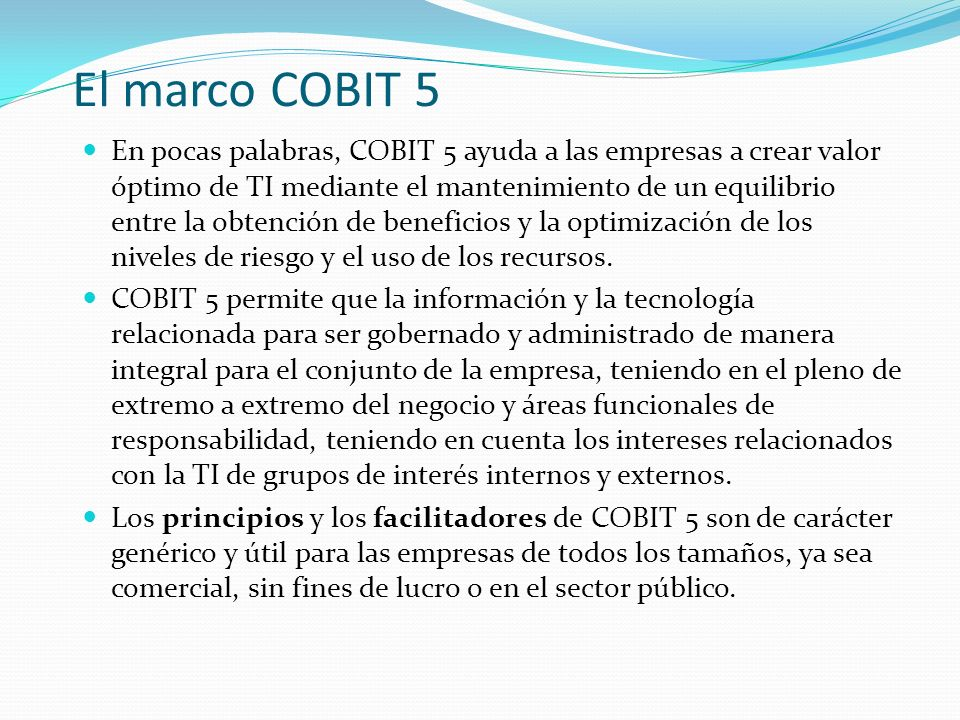 El marco COBIT 5 En pocas palabras, COBIT 5 ayuda a las empresas a crear valor óptimo de TI mediante el mantenimiento de un equilibrio entre la obtenc