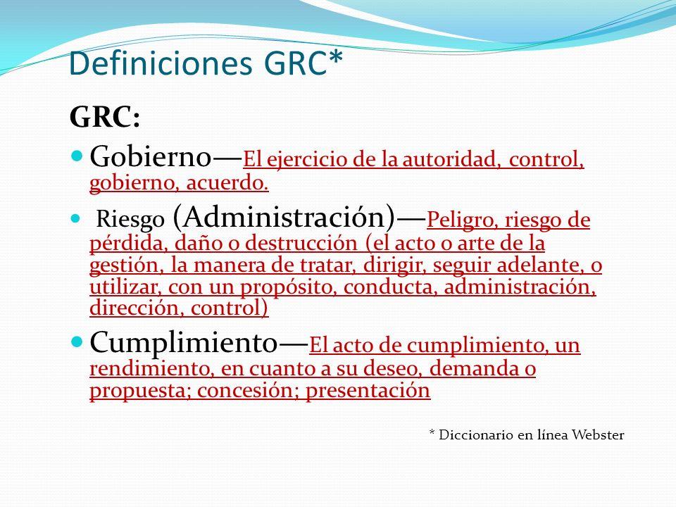 Definiciones GRC* GRC: Gobierno El ejercicio de la autoridad, control, gobierno, acuerdo. Riesgo (Administración) Peligro, riesgo de pérdida, daño o d
