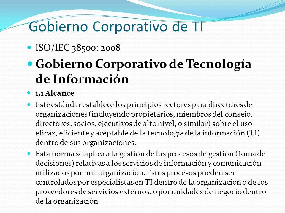 Gobierno Corporativo de TI (cont.) ISO/IEC 38500: 2008 Gobierno Corporativo de Tecnología de Información 2.1 Principios 2.1.1 Principio 1: Responsabilidad 2.1.2 Principio 2: Estrategia 2.1.3 Principio 3: Adquisición 2.1.4 Principio 4: Desempeño 2.1.5 Principio 5: Conformidad 2.1.6 Principio 6: Comportamiento Humano