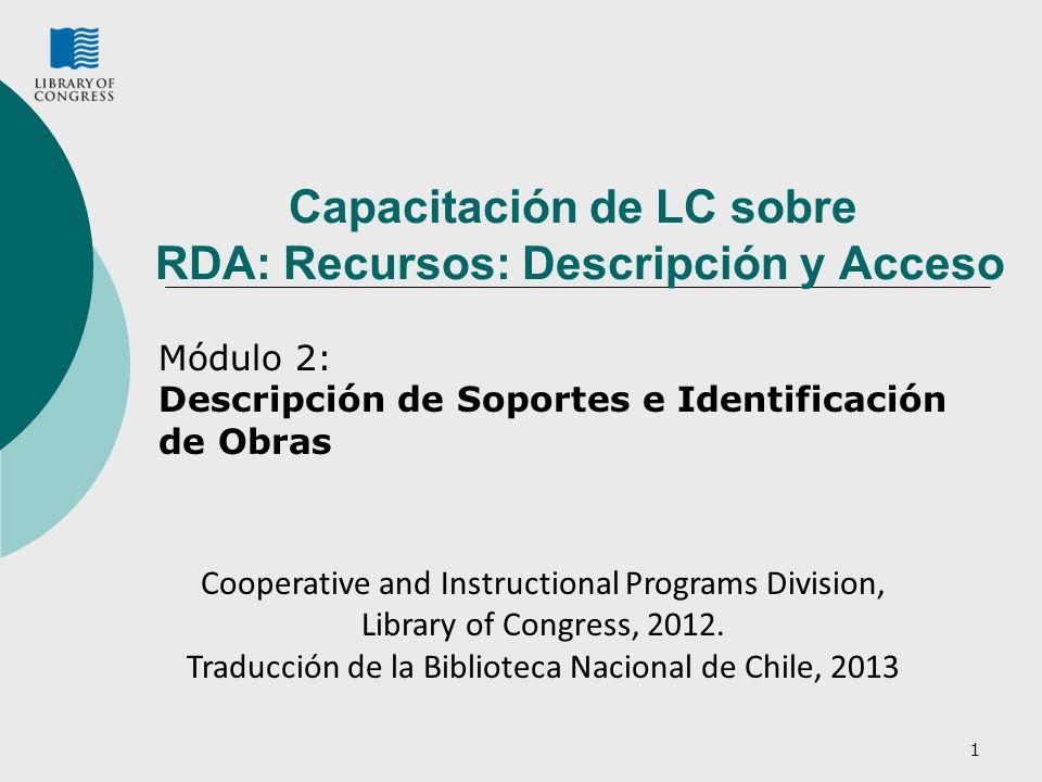 Capacitación de LC sobre RDA: Recursos: Descripción y Acceso Módulo 2: Descripción de Soportes e Identificación de Obras 1 Cooperative and Instructional Programs Division, Library of Congress, 2012.