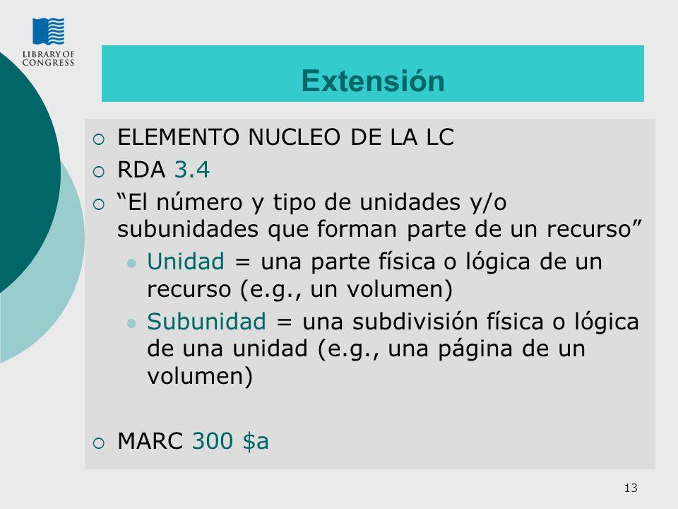 13 Extensión ELEMENTO NUCLEO DE LA LC RDA 3.4 El número y tipo de unidades y/o subunidades que forman parte de un recurso Unidad = una parte física o lógica de un recurso (e.g., un volumen) Subunidad = una subdivisión física o lógica de una unidad (e.g., una página de un volumen) MARC 300 $a