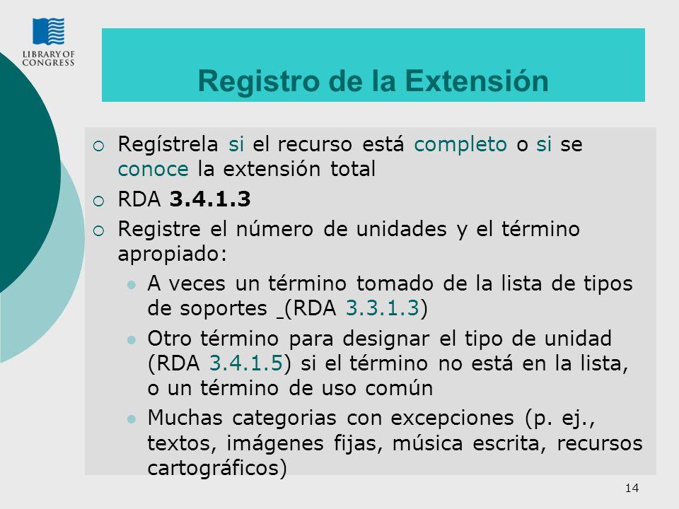 14 Registro de la Extensión Regístrela si el recurso está completo o si se conoce la extensión total RDA 3.4.1.3 Registre el número de unidades y el t