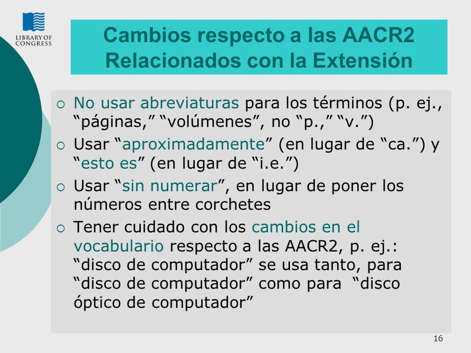 16 Cambios respecto a las AACR2 Relacionados con la Extensión No usar abreviaturas para los términos (p. ej., páginas, volúmenes, no p., v.) Usar apro