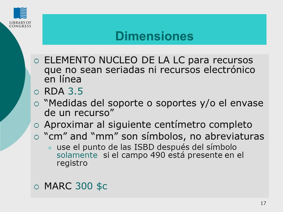 18 Práctica de la LC : Dimensiones Práctica de la LC para la Alternativa: Use pulgadas para discos (RDA 3.5.1.4.4) y para todos los soportes de audio; si no, siga las instrucciones de las RDA Práctica de la LC para seriadas: Observe que las dimensiones no son un Elemento Fundamental para las seriadas y para los recursos en línea.
