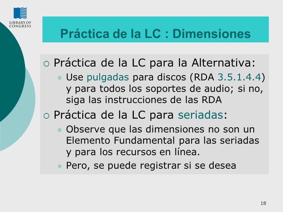 18 Práctica de la LC : Dimensiones Práctica de la LC para la Alternativa: Use pulgadas para discos (RDA 3.5.1.4.4) y para todos los soportes de audio;