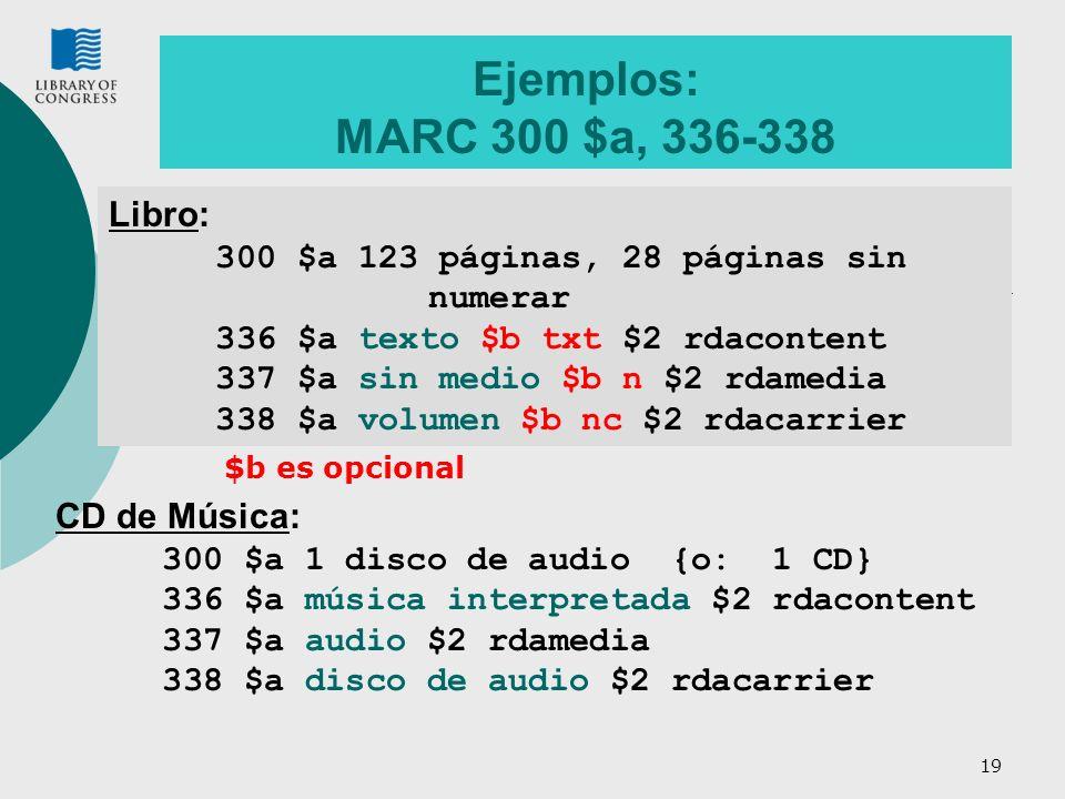 19 Ejemplos: MARC 300 $a, 336-338 Libro: 300 $a 123 páginas, 28 páginas sin numerar 336 $a texto $b txt $2 rdacontent 337 $a sin medio $b n $2 rdamedia 338 $a volumen $b nc $2 rdacarrier CD de Música: 300 $a 1 disco de audio {o: 1 CD} 336 $a música interpretada $2 rdacontent 337 $a audio $2 rdamedia 338 $a disco de audio $2 rdacarrier $b es opcional