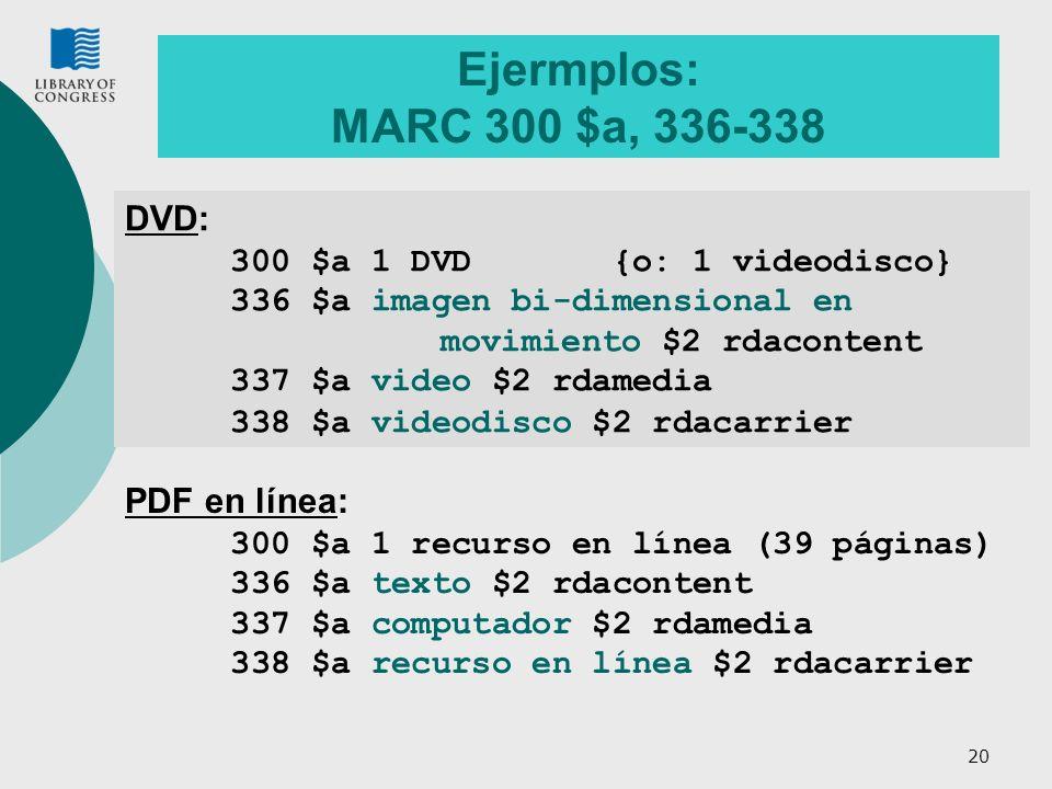 20 Ejermplos: MARC 300 $a, 336-338 DVD: 300 $a 1 DVD {o: 1 videodisco} 336 $a imagen bi-dimensional en movimiento $2 rdacontent 337 $a video $2 rdamedia 338 $a videodisco $2 rdacarrier PDF en línea: 300 $a 1 recurso en línea (39 páginas) 336 $a texto $2 rdacontent 337 $a computador $2 rdamedia 338 $a recurso en línea $2 rdacarrier