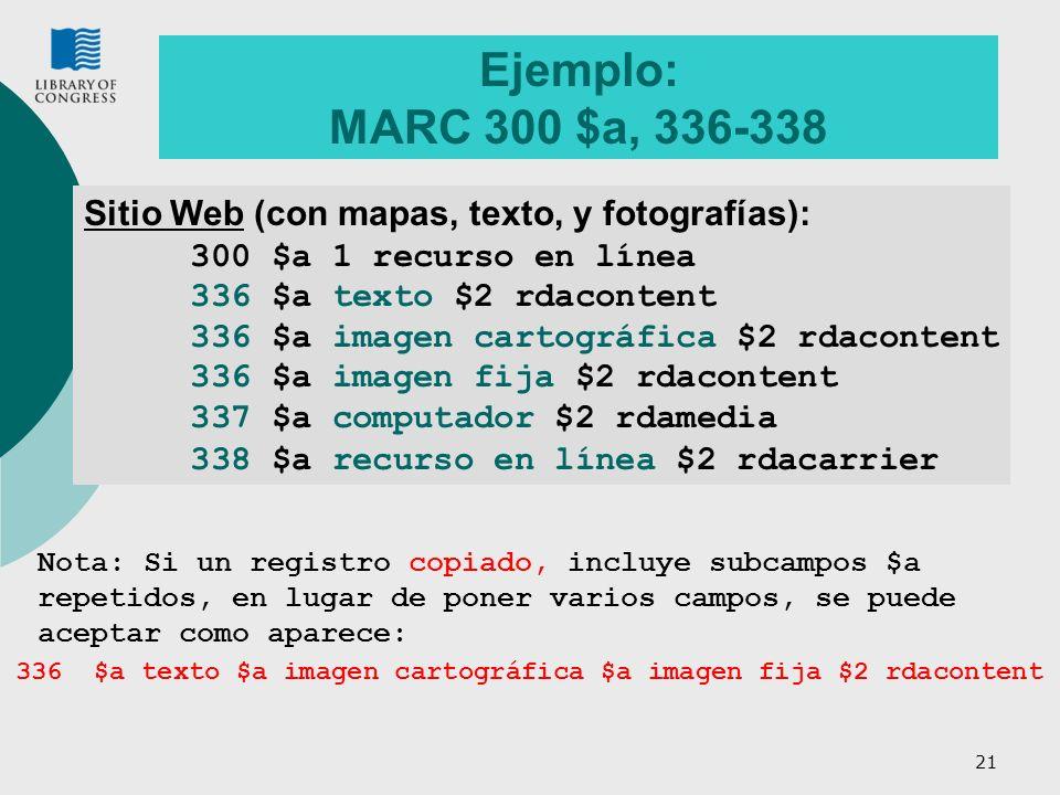 21 Ejemplo: MARC 300 $a, 336-338 Sitio Web (con mapas, texto, y fotografías): 300 $a 1 recurso en línea 336 $a texto $2 rdacontent 336 $a imagen cartográfica $2 rdacontent 336 $a imagen fija $2 rdacontent 337 $a computador $2 rdamedia 338 $a recurso en línea $2 rdacarrier Nota: Si un registro copiado, incluye subcampos $a repetidos, en lugar de poner varios campos, se puede aceptar como aparece: 336 $a texto $a imagen cartográfica $a imagen fija $2 rdacontent