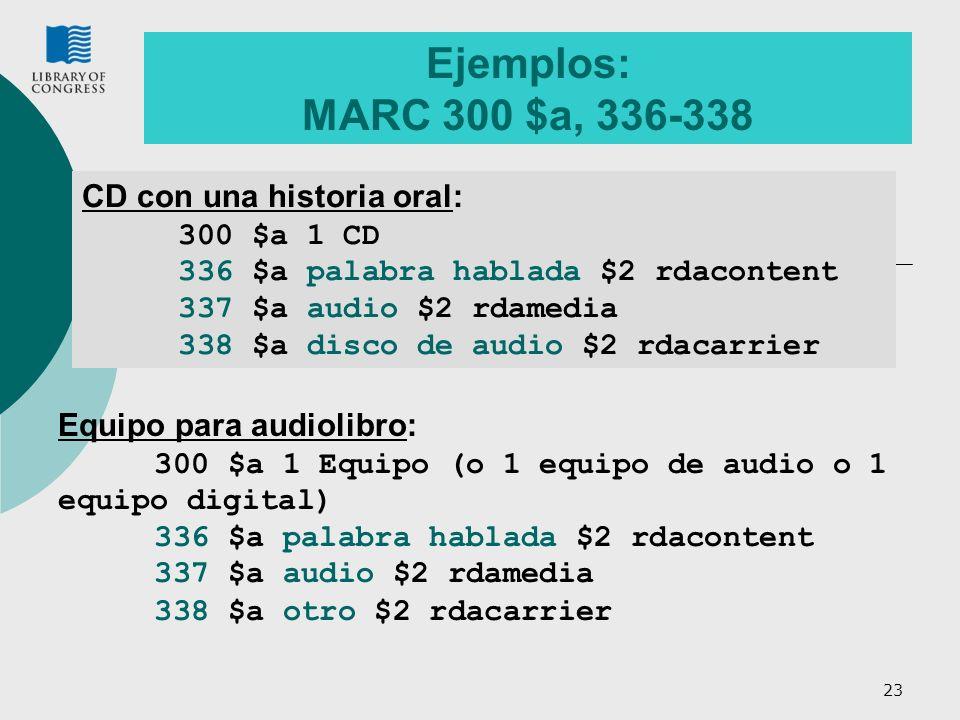 23 Ejemplos: MARC 300 $a, 336-338 CD con una historia oral: 300 $a 1 CD 336 $a palabra hablada $2 rdacontent 337 $a audio $2 rdamedia 338 $a disco de audio $2 rdacarrier Equipo para audiolibro: 300 $a 1 Equipo (o 1 equipo de audio o 1 equipo digital) 336 $a palabra hablada $2 rdacontent 337 $a audio $2 rdamedia 338 $a otro $2 rdacarrier