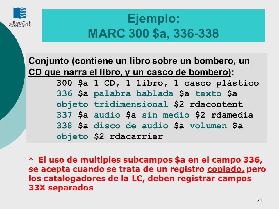 24 Ejemplo: MARC 300 $a, 336-338 Conjunto (contiene un libro sobre un bombero, un CD que narra el libro, y un casco de bombero): 300 $a 1 CD, 1 libro, 1 casco plástico 336 $a palabra hablada $a texto $a objeto tridimensional $2 rdacontent 337 $a audio $a sin medio $2 rdamedia 338 $a disco de audio $a volumen $a objeto $2 rdacarrier * El uso de multiples subcampos $a en el campo 336, se acepta cuando se trata de un registro copiado, pero los catalogadores de la LC, deben registrar campos 33X separados