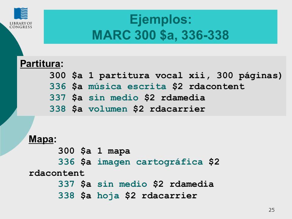 25 Ejemplos: MARC 300 $a, 336-338 Partitura: 300 $a 1 partitura vocal xii, 300 páginas) 336 $a música escrita $2 rdacontent 337 $a sin medio $2 rdamed