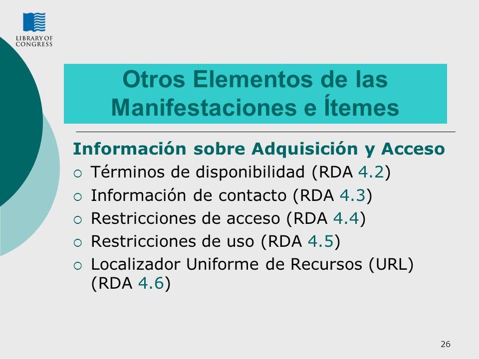 26 Otros Elementos de las Manifestaciones e Ítemes Información sobre Adquisición y Acceso Términos de disponibilidad (RDA 4.2) Información de contacto (RDA 4.3) Restricciones de acceso (RDA 4.4) Restricciones de uso (RDA 4.5) Localizador Uniforme de Recursos (URL) (RDA 4.6)