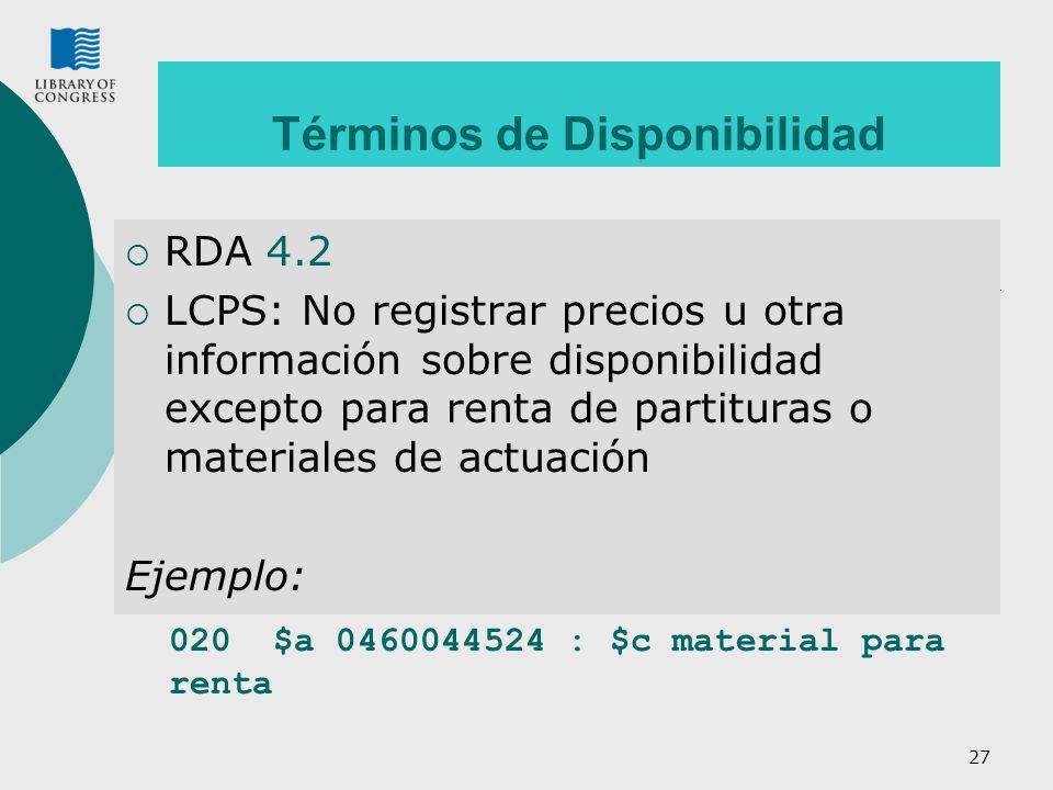 27 Términos de Disponibilidad RDA 4.2 LCPS: No registrar precios u otra información sobre disponibilidad excepto para renta de partituras o materiales de actuación Ejemplo: 020 $a 0460044524 : $c material para renta