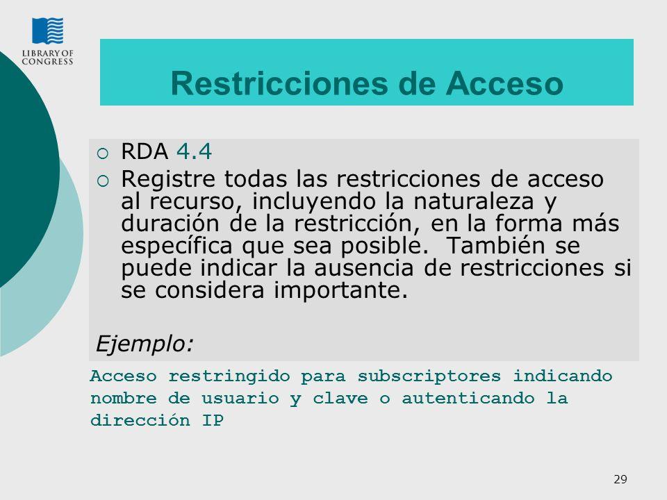 29 Restricciones de Acceso RDA 4.4 Registre todas las restricciones de acceso al recurso, incluyendo la naturaleza y duración de la restricción, en la