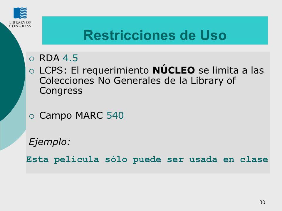 30 Restricciones de Uso RDA 4.5 LCPS: El requerimiento NÚCLEO se limita a las Colecciones No Generales de la Library of Congress Campo MARC 540 Ejemplo: Esta película sólo puede ser usada en clase