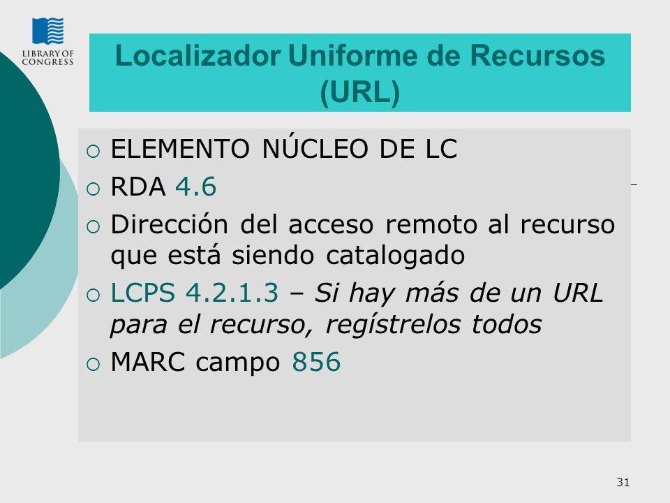31 Localizador Uniforme de Recursos (URL) ELEMENTO NÚCLEO DE LC RDA 4.6 Dirección del acceso remoto al recurso que está siendo catalogado LCPS 4.2.1.3