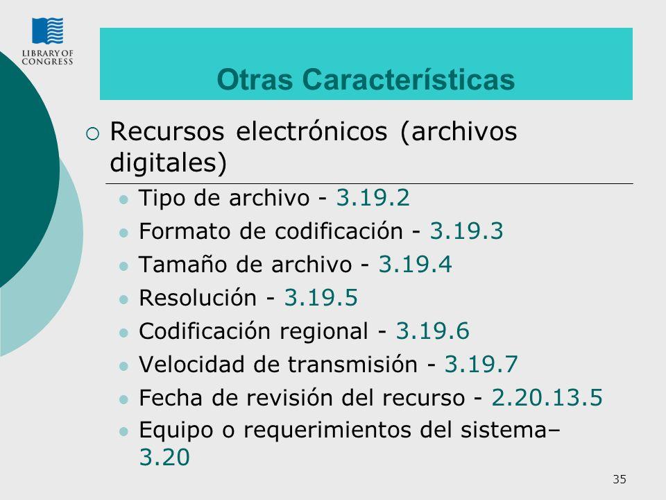 35 Otras Características Recursos electrónicos (archivos digitales) Tipo de archivo - 3.19.2 Formato de codificación - 3.19.3 Tamaño de archivo - 3.19.4 Resolución - 3.19.5 Codificación regional - 3.19.6 Velocidad de transmisión - 3.19.7 Fecha de revisión del recurso - 2.20.13.5 Equipo o requerimientos del sistema– 3.20