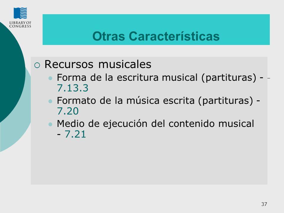 37 Otras Características Recursos musicales Forma de la escritura musical (partituras) - 7.13.3 Formato de la música escrita (partituras) - 7.20 Medio de ejecución del contenido musical - 7.21