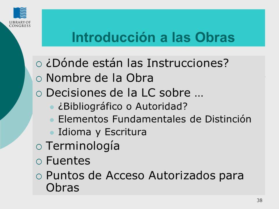 38 Introducción a las Obras ¿Dónde están las Instrucciones? Nombre de la Obra Decisiones de la LC sobre … ¿Bibliográfico o Autoridad? Elementos Fundam