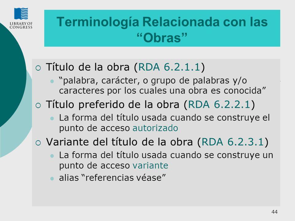 44 Terminología Relacionada con las Obras Título de la obra (RDA 6.2.1.1) palabra, carácter, o grupo de palabras y/o caracteres por los cuales una obra es conocida Título preferido de la obra (RDA 6.2.2.1) La forma del título usada cuando se construye el punto de acceso autorizado Variante del título de la obra (RDA 6.2.3.1) La forma del título usada cuando se construye un punto de acceso variante alias referencias véase